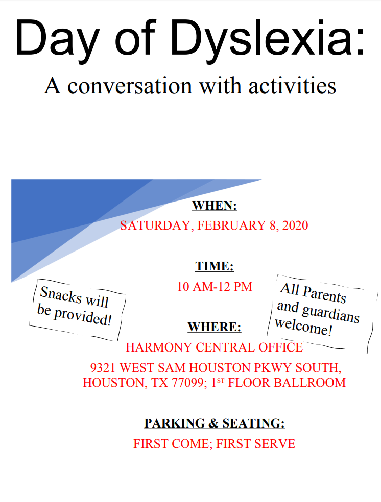 Day of Dyslexia: A conversation with activities. When: Saturday, February 8, 2020. Time: 10AM-12PM. Where: Harmony Central Office 9321 West Sam Houston PKWY South, Houston, TX 77099; 1st Floor Ballroom. Parking & Seating: First come; first serve.